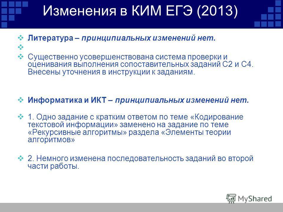 Изменения в КИМ ЕГЭ (2013) Литература – принципиальных изменений нет. Существенно усовершенствована система проверки и оценивания выполнения сопоставительных заданий С2 и С4. Внесены уточнения в инструкции к заданиям. Информатика и ИКТ – принципиальн