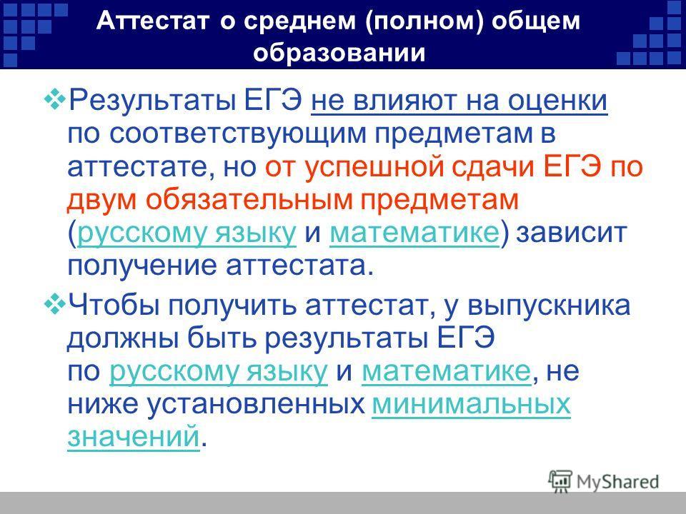 Аттестат о среднем (полном) общем образовании Результаты ЕГЭ не влияют на оценки по соответствующим предметам в аттестате, но от успешной сдачи ЕГЭ по двум обязательным предметам (русскому языку и математике) зависит получение аттестата.русскому язык