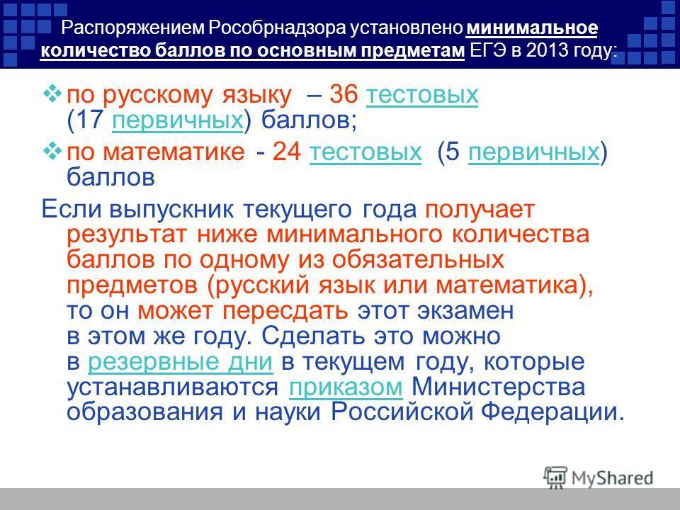 Распоряжением Рособрнадзора установлено минимальное количество баллов по основным предметам ЕГЭ в 2013 году: по русскому языку – 36 тестовых (17 первичных) баллов;тестовыхпервичных по математике - 24 тестовых (5 первичных) балловтестовыхпервичных Есл
