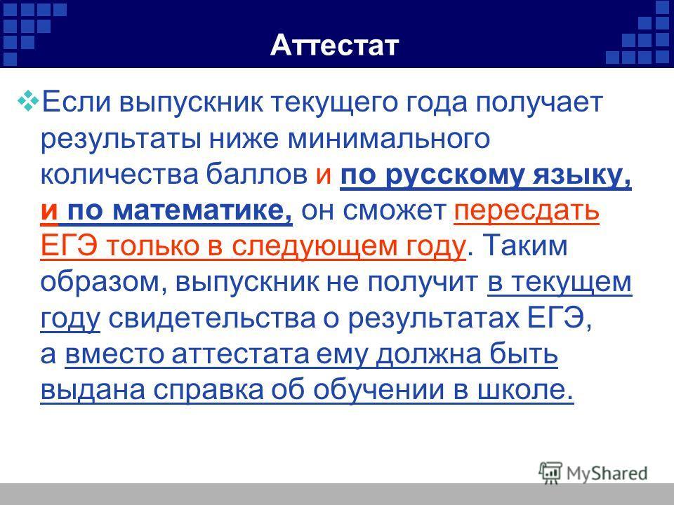 Аттестат Если выпускник текущего года получает результаты ниже минимального количества баллов и по русскому языку, и по математике, он сможет пересдать ЕГЭ только в следующем году. Таким образом, выпускник не получит в текущем году свидетельства о ре