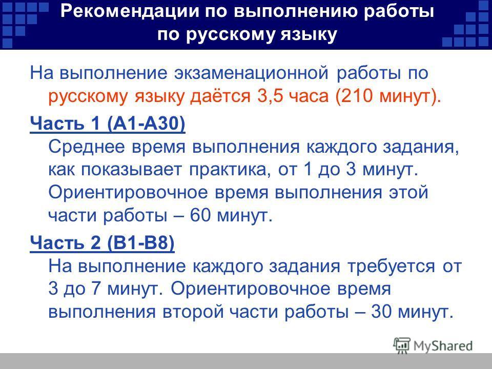 Рекомендации по выполнению работы по русскому языку На выполнение экзаменационной работы по русскому языку даётся 3,5 часа (210 минут). Часть 1 (А1-А30) Среднее время выполнения каждого задания, как показывает практика, от 1 до 3 минут. Ориентировочн