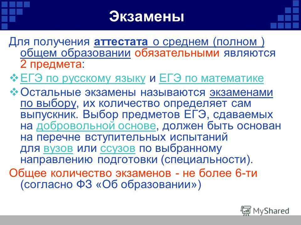 Экзамены Для получения аттестата о среднем (полном ) общем образовании обязательными являются 2 предмета: ЕГЭ по русскому языку и ЕГЭ по математике ЕГЭ по русскому языкуЕГЭ по математике Остальные экзамены называются экзаменами по выбору, их количест