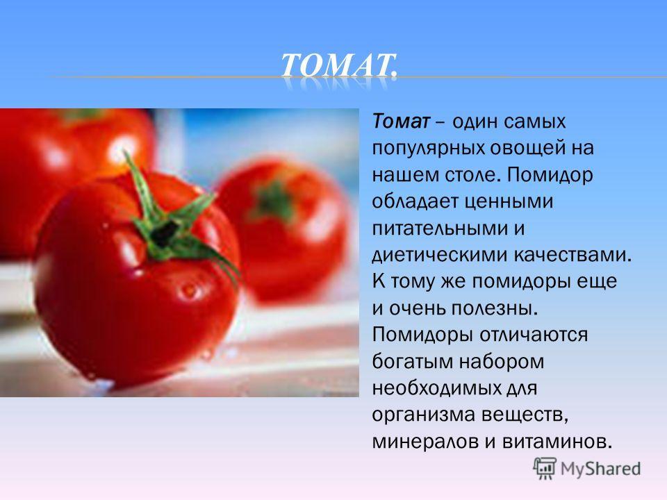 Томат – один самых популярных овощей на нашем столе. Помидор обладает ценными питательными и диетическими качествами. К тому же помидоры еще и очень полезны. Помидоры отличаются богатым набором необходимых для организма веществ, минералов и витаминов