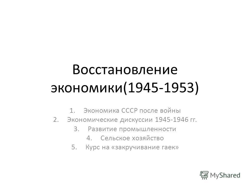 Восстановление экономики(1945-1953) 1.Экономика СССР после войны 2.Экономические дискуссии 1945-1946 гг. 3.Развитие промышленности 4.Сельское хозяйство 5.Курс на «закручивание гаек»