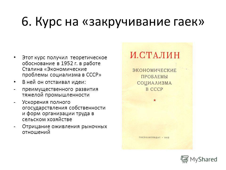 6. Курс на «закручивание гаек» Этот курс получил теоретическое обоснование в 1952 г. в работе Сталина «Экономические проблемы социализма в СССР» В ней он отстаивал идеи: -преимущественного развития тяжелой промышленности -Ускорения полного огосударст