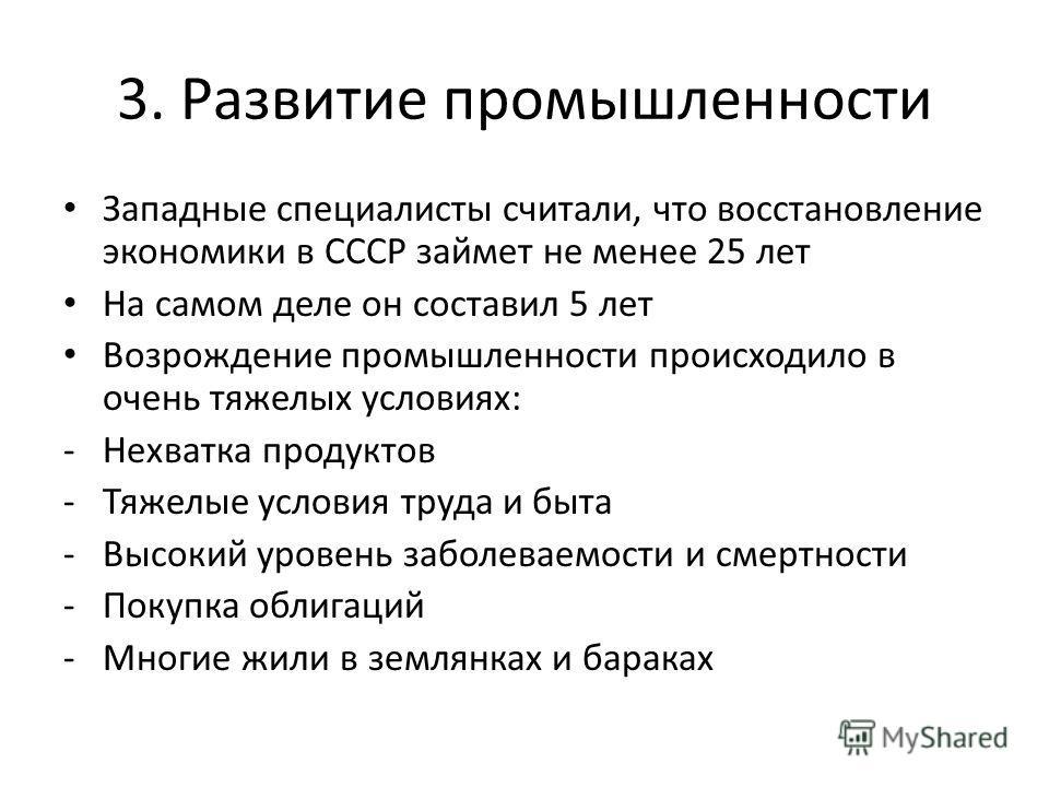3. Развитие промышленности Западные специалисты считали, что восстановление экономики в СССР займет не менее 25 лет На самом деле он составил 5 лет Возрождение промышленности происходило в очень тяжелых условиях: -Нехватка продуктов -Тяжелые условия