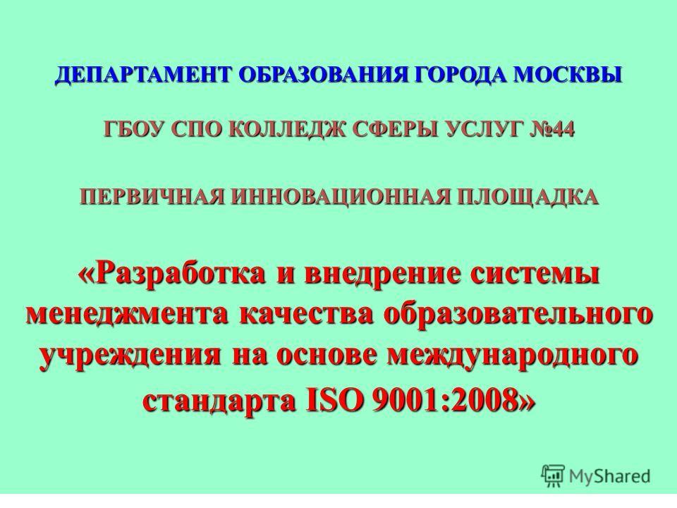 ДЕПАРТАМЕНТ ОБРАЗОВАНИЯ ГОРОДА МОСКВЫ ГБОУ СПО КОЛЛЕДЖ СФЕРЫ УСЛУГ 44 ПЕРВИЧНАЯ ИННОВАЦИОННАЯ ПЛОЩАДКА «Разработка и внедрение системы менеджмента качества образовательного учреждения на основе международного стандарта ISO 9001:2008»