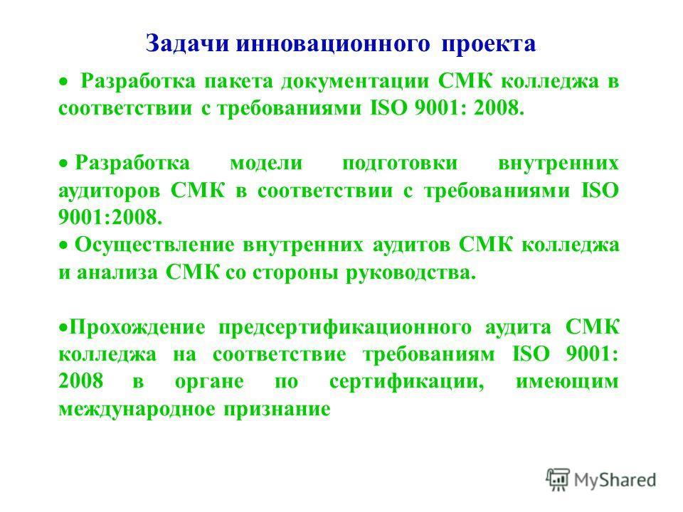 Задачи инновационного проекта Разработка пакета документации СМК колледжа в соответствии с требованиями ISO 9001: 2008. Разработка модели подготовки внутренних аудиторов СМК в соответствии с требованиями ISO 9001:2008. Осуществление внутренних аудито