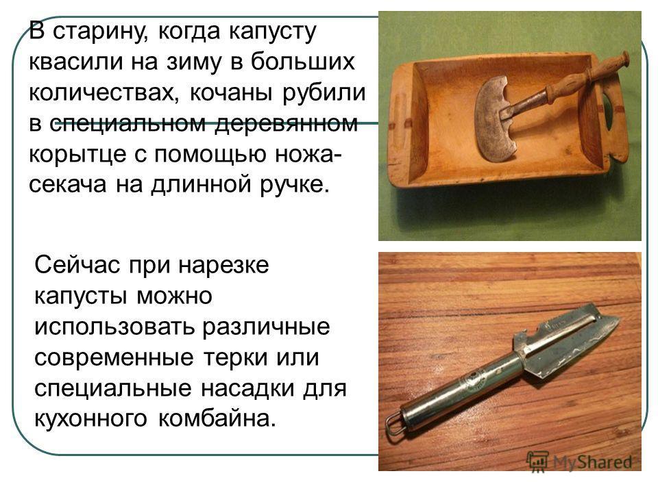 В старину, когда капусту квасили на зиму в больших количествах, кочаны рубили в специальном деревянном корытце с помощью ножа- секача на длинной ручке. Сейчас при нарезке капусты можно использовать различные современные терки или специальные насадки