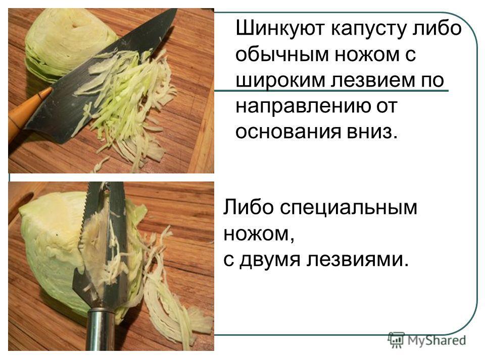 Шинкуют капусту либо обычным ножом с широким лезвием по направлению от основания вниз. Либо специальным ножом, с двумя лезвиями.