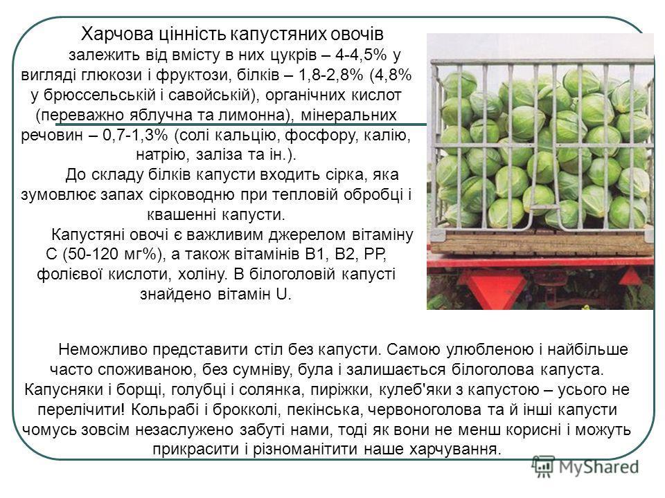 Харчова цінність капустяних овочів залежить від вмісту в них цукрів – 4-4,5% у вигляді глюкози і фруктози, білків – 1,8-2,8% (4,8% у брюссельській і савойській), органічних кислот (переважно яблучна та лимонна), мінеральних речовин – 0,7-1,3% (солі к