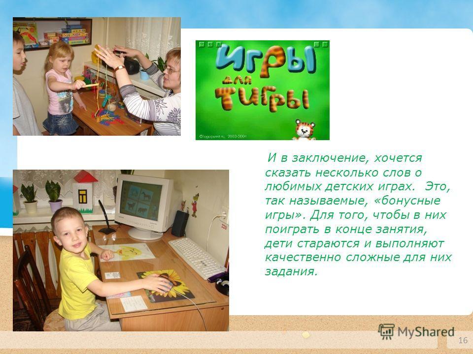 16 И в заключение, хочется сказать несколько слов о любимых детских играх. Это, так называемые, «бонусные игры». Для того, чтобы в них поиграть в конце занятия, дети стараются и выполняют качественно сложные для них задания.