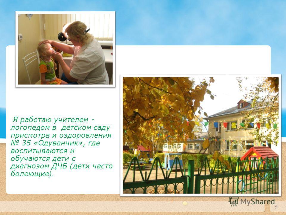 3 Текст слайда Я работаю учителем - логопедом в детском саду присмотра и оздоровления 35 «Одуванчик», где воспитываются и обучаются дети с диагнозом ДЧБ (дети часто болеющие ).