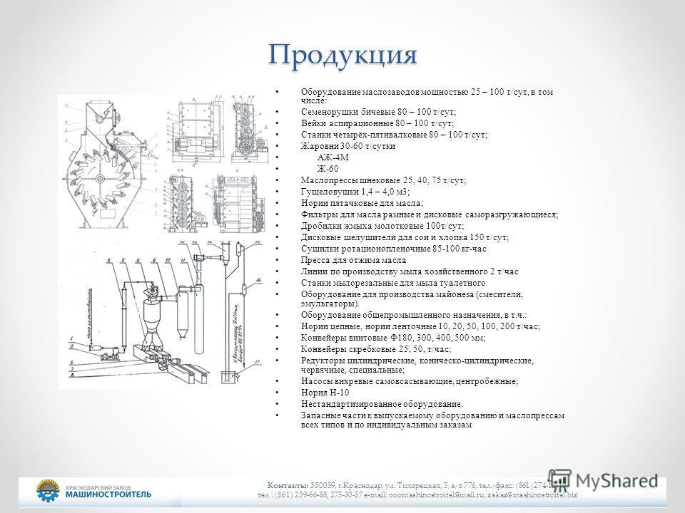Продукция Оборудование маслозаводов мощностью 25 – 100 т/сут, в том числе: Семенорушки бичевые 80 – 100 т/сут; Вейки аспирационные 80 – 100 т/сут; Станки четырёх-пятивалковые 80 – 100 т/сут; Жаровни 30-60 т/сутки АЖ-4М Ж-60 Маслопрессы шнековые 25, 4