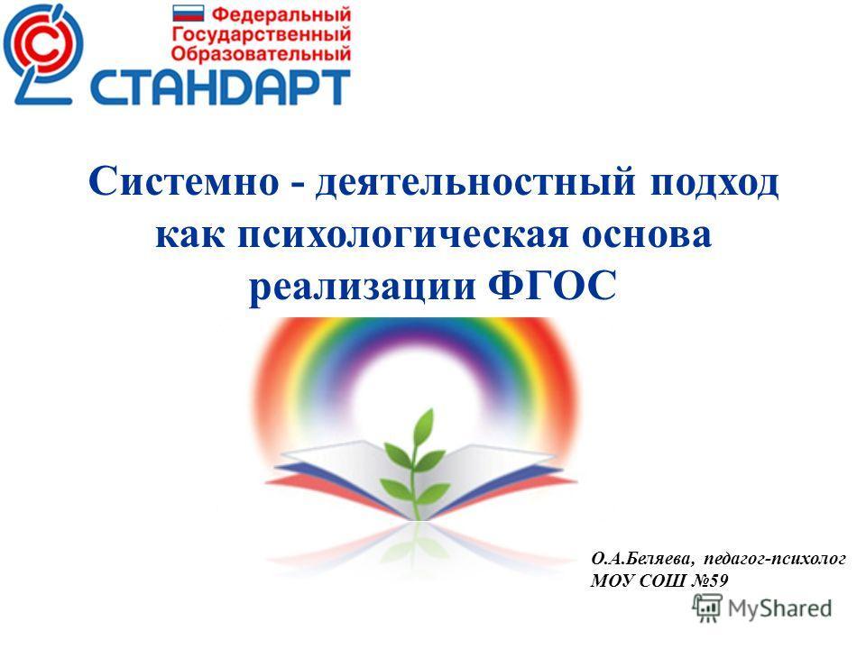 Системно - деятельностный подход как психологическая основа реализации ФГОС О.А.Беляева, педагог-психолог МОУ СОШ 59