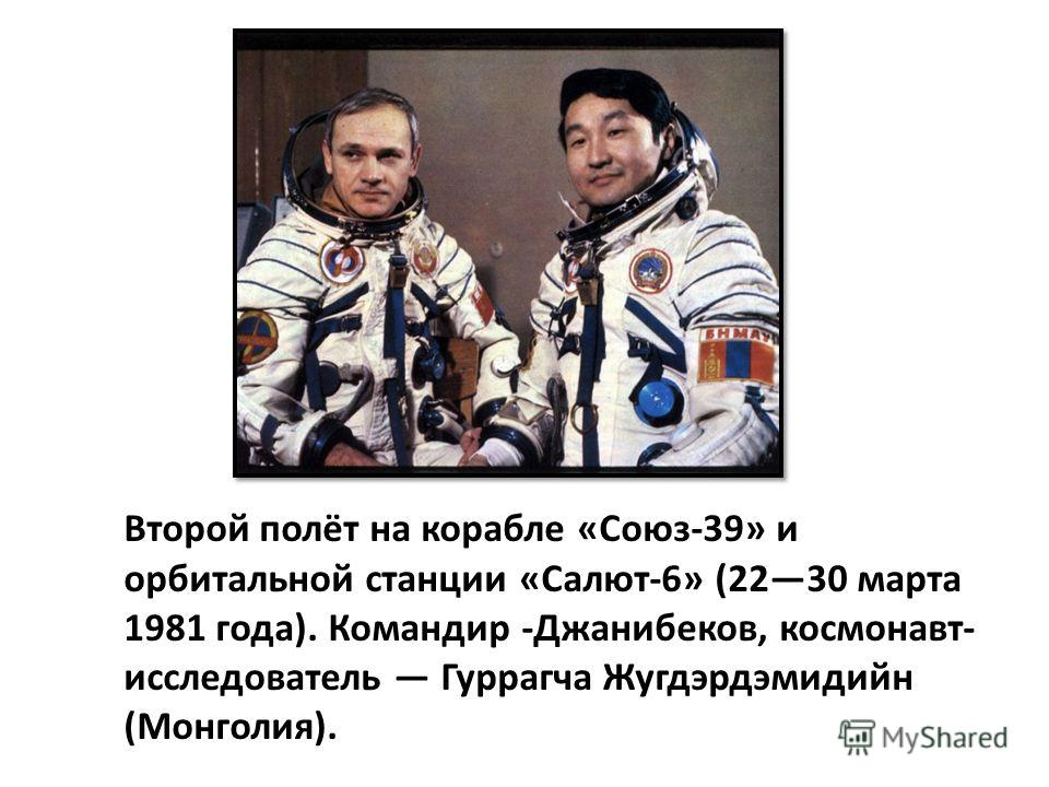 Второй полёт на корабле «Союз-39» и орбитальной станции «Салют-6» (2230 марта 1981 года). Командир -Джанибеков, космонавт- исследователь Гуррагча Жугдэрдэмидийн (Монголия).