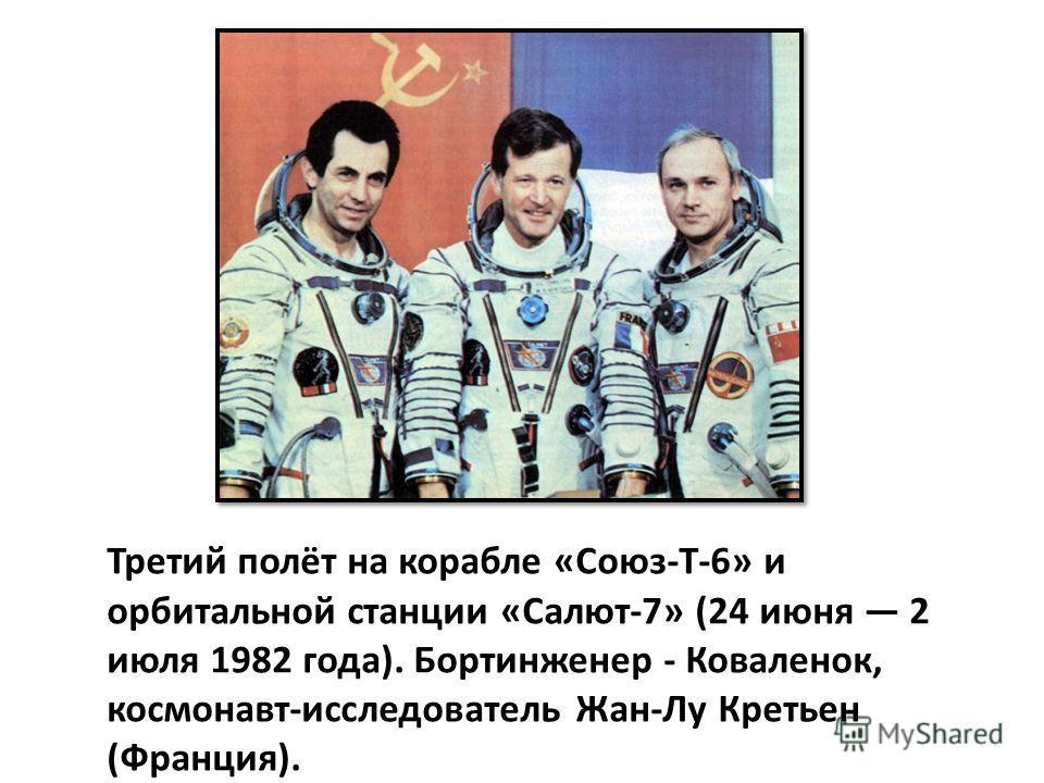 Третий полёт на корабле «Союз-Т-6» и орбитальной станции «Салют-7» (24 июня 2 июля 1982 года). Бортинженер - Коваленок, космонавт-исследователь Жан-Лу Кретьен (Франция).