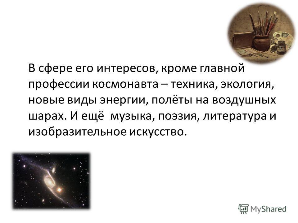 В сфере его интересов, кроме главной профессии космонавта – техника, экология, новые виды энергии, полёты на воздушных шарах. И ещё музыка, поэзия, литература и изобразительное искусство.