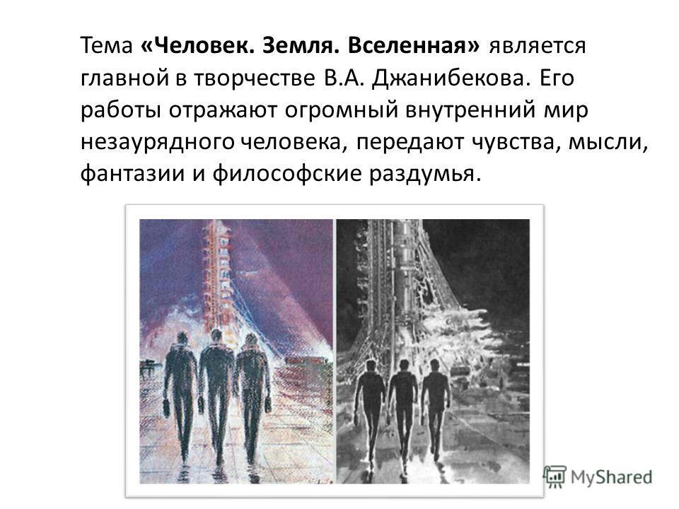 Тема «Человек. Земля. Вселенная» является главной в творчестве В.А. Джанибекова. Его работы отражают огромный внутренний мир незаурядного человека, передают чувства, мысли, фантазии и философские раздумья.