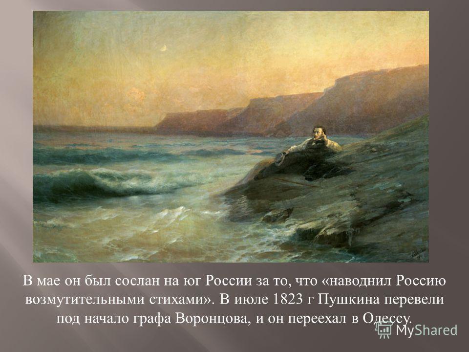 В мае он был сослан на юг России за то, что « наводнил Россию возмутительными стихами ». В июле 1823 г Пушкина перевели под начало графа Воронцова, и он переехал в Одессу.