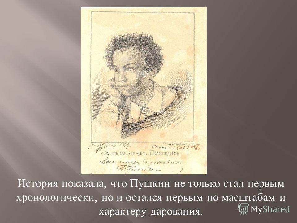 История показала, что Пушкин не только стал первым хронологически, но и остался первым по масштабам и характеру дарования.