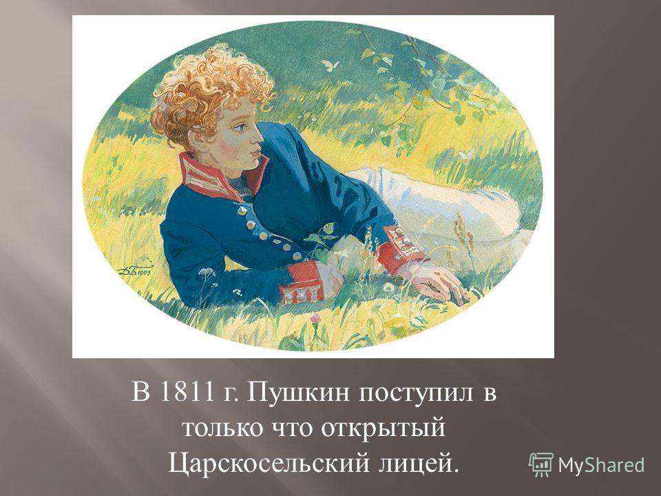 В 1811 г. Пушкин поступил в только что открытый Царскосельский лицей.