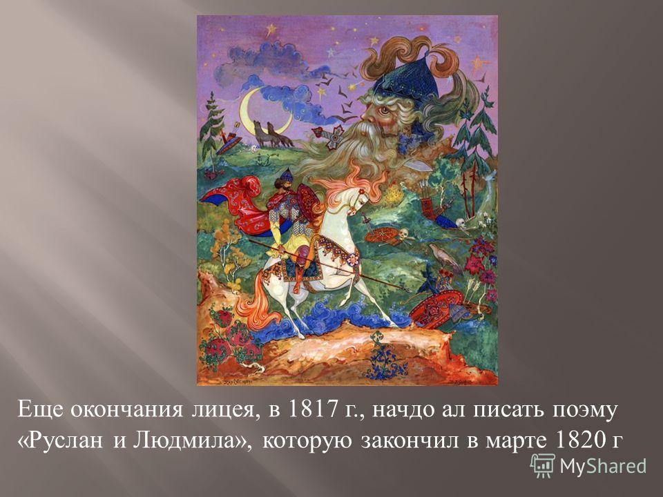 Еще окончания лицея, в 1817 г., начдо ал писать поэму « Руслан и Людмила », которую закончил в марте 1820 г