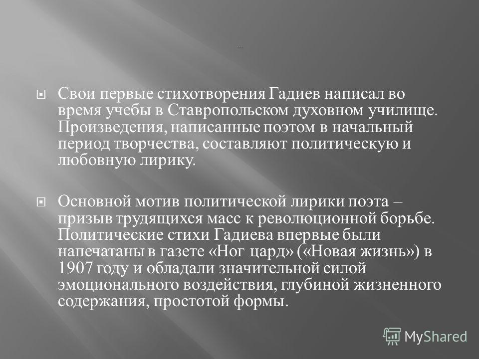 Свои первые стихотворения Гадиев написал во время учебы в Ставропольском духовном училище. Произведения, написанные поэтом в начальный период творчества, составляют политическую и любовную лирику. Основной мотив политической лирики поэта – призыв тру