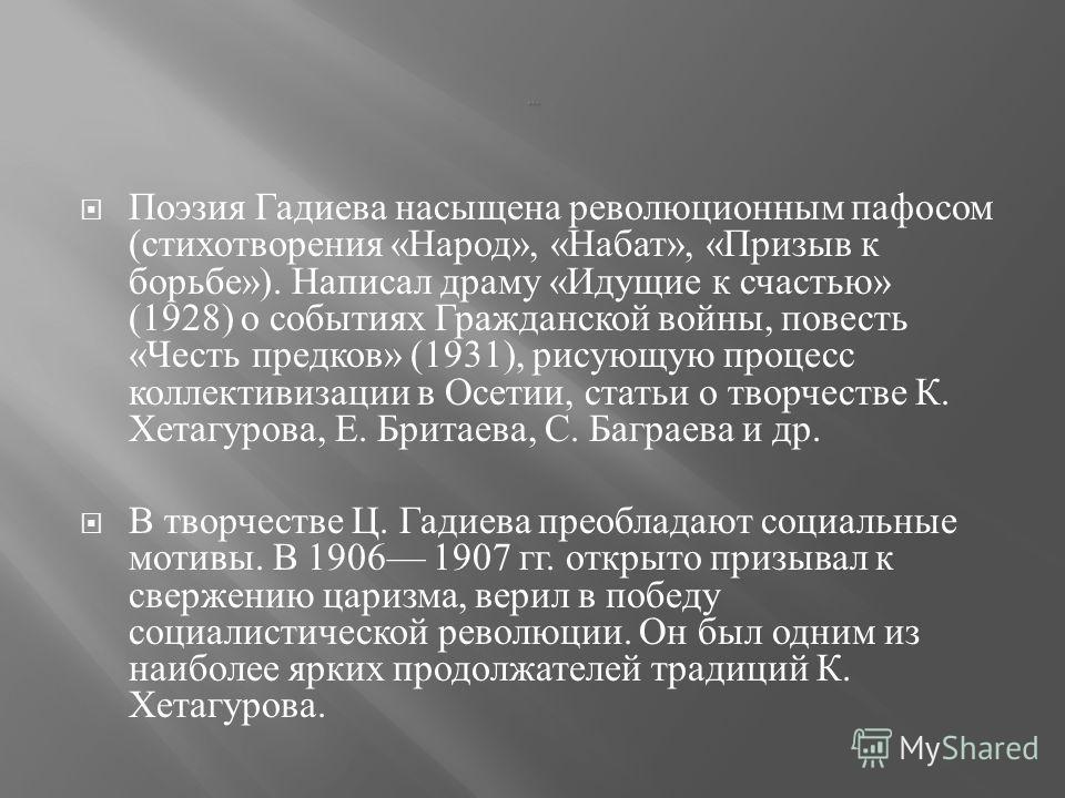 Поэзия Гадиева насыщена революционным пафосом ( стихотворения « Народ », « Набат », « Призыв к борьбе »). Написал драму « Идущие к счастью » (1928) о событиях Гражданской войны, повесть « Честь предков » (1931), рисующую процесс коллективизации в Осе