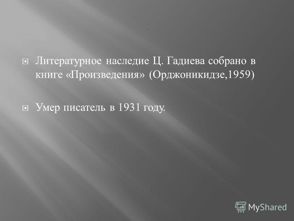 Литературное наследие Ц. Гадиева собрано в книге « Произведения » ( Орджоникидзе,1959) Умер писатель в 1931 году.