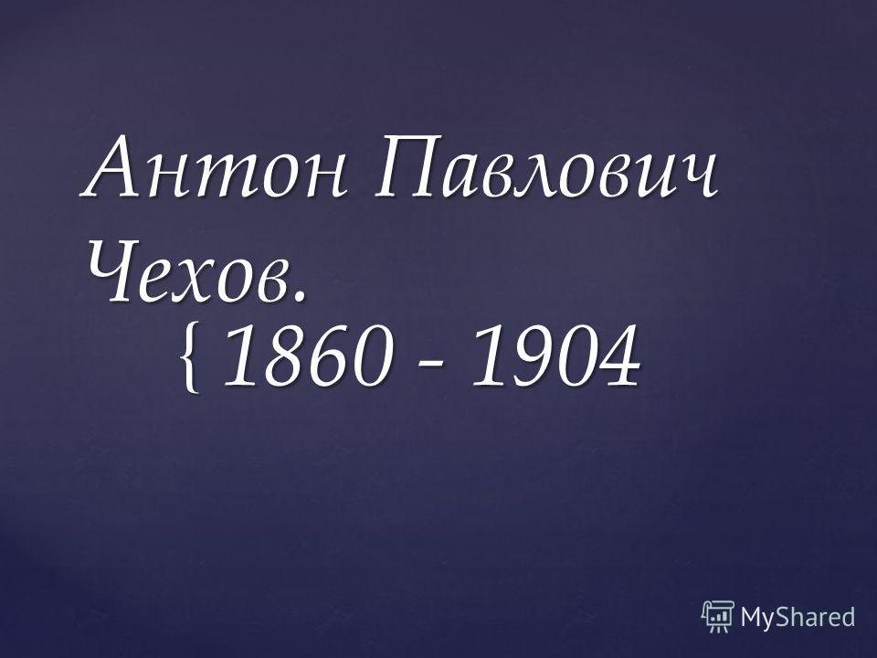 { Антон Павлович Чехов. 1860 - 1904