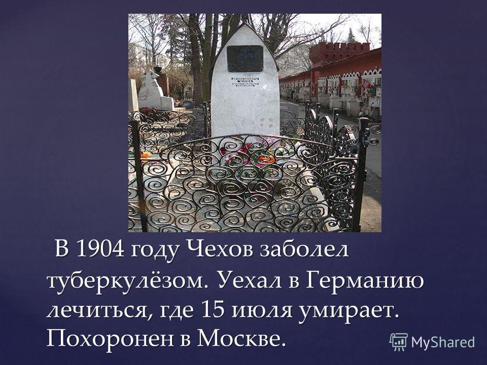 В 1904 году Чехов заболел туберкулёзом. Уехал в Германию лечиться, где 15 июля умирает. Похоронен в Москве. В 1904 году Чехов заболел туберкулёзом. Уехал в Германию лечиться, где 15 июля умирает. Похоронен в Москве.