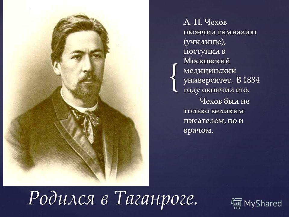 { А. П. Чехов окончил гимназию (училище), поступил в Московский медицинский университет. В 1884 году окончил его. Чехов был не только великим писателем, но и врачом. Родился в Таганроге.