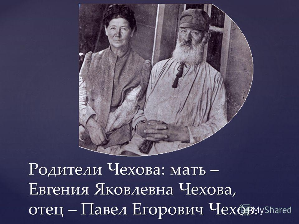 Родители Чехова: мать – Евгения Яковлевна Чехова, отец – Павел Егорович Чехов.