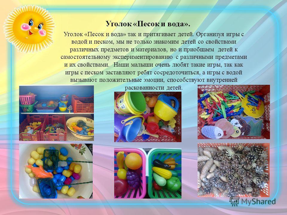 Уголок «Песок и вода». Уголок «Песок и вода» так и притягивает детей. Организуя игры с водой и песком, мы не только знакомим детей со свойствами различных предметов и материалов, но и приобщаем детей к самостоятельному экспериментированию с различным