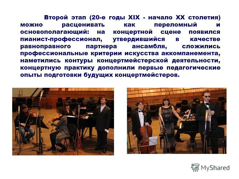 Второй этап (20-е годы XIX - начало XX столетия) можно расценивать как переломный и основополагающий: на концертной сцене появился пианист-профессионал, утвердившийся в качестве равноправного партнера ансамбля, сложились профессиональные критерии иск