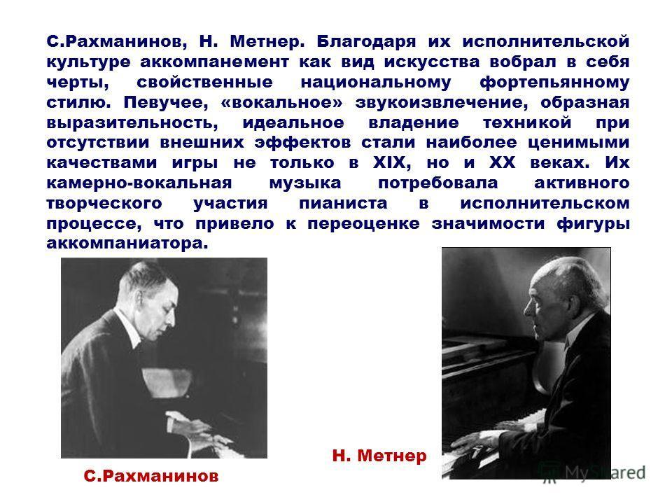 С.Рахманинов, Н. Метнер. Благодаря их исполнительской культуре аккомпанемент как вид искусства вобрал в себя черты, свойственные национальному фортепьянному стилю. Певучее, «вокальное» звукоизвлечение, образная выразительность, идеальное владение тех