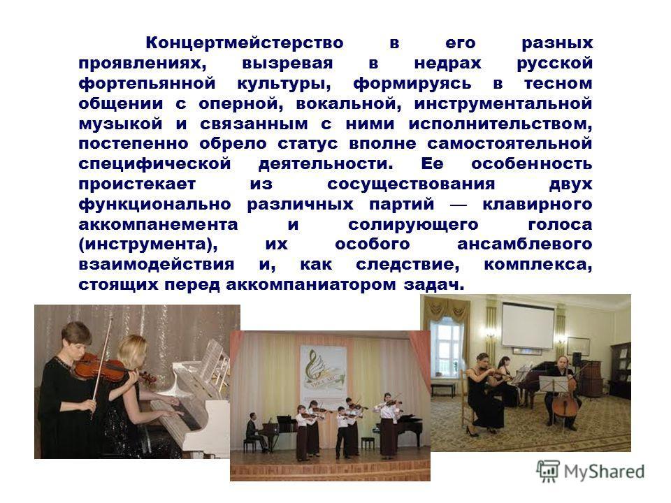 Концертмейстерство в его разных проявлениях, вызревая в недрах русской фортепьянной культуры, формируясь в тесном общении с оперной, вокальной, инструментальной музыкой и связанным с ними исполнительством, постепенно обрело статус вполне самостоятель