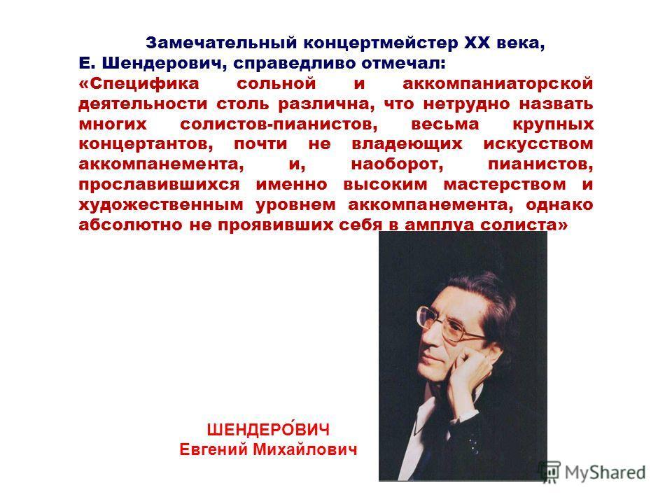 Замечательный концертмейстер XX века, Е. Шендерович, справедливо отмечал: «Специфика сольной и аккомпаниаторской деятельности столь различна, что нетрудно назвать многих солистов-пианистов, весьма крупных концертантов, почти не владеющих искусством а