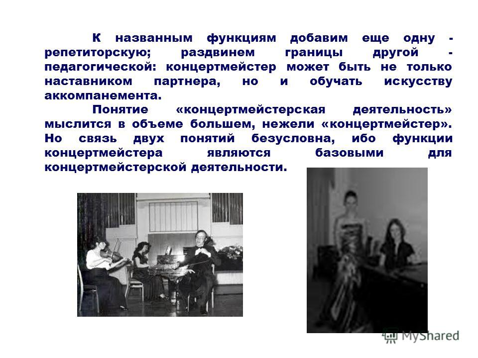 К названным функциям добавим еще одну - репетиторскую; раздвинем границы другой - педагогической: концертмейстер может быть не только наставником партнера, но и обучать искусству аккомпанемента. Понятие «концертмейстерская деятельность» мыслится в об