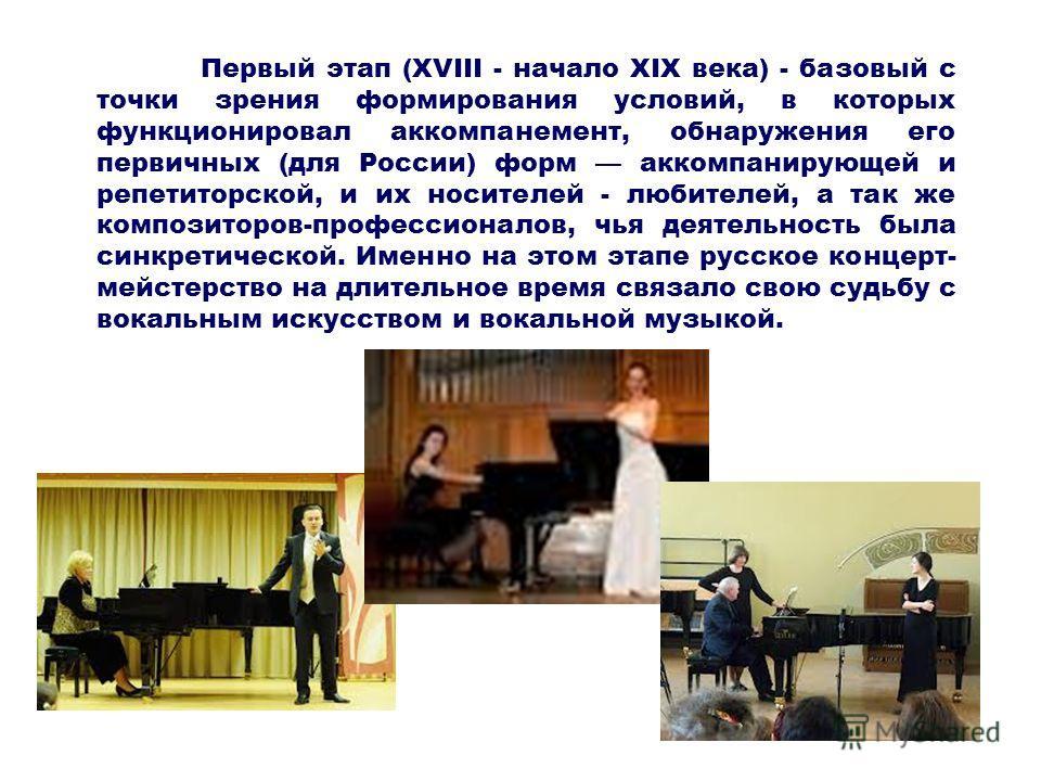 Первый этап (XVIII - начало XIX века) - базовый с точки зрения формирования условий, в которых функционировал аккомпанемент, обнаружения его первичных (для России) форм аккомпанирующей и репетиторской, и их носителей - любителей, а так же композиторо