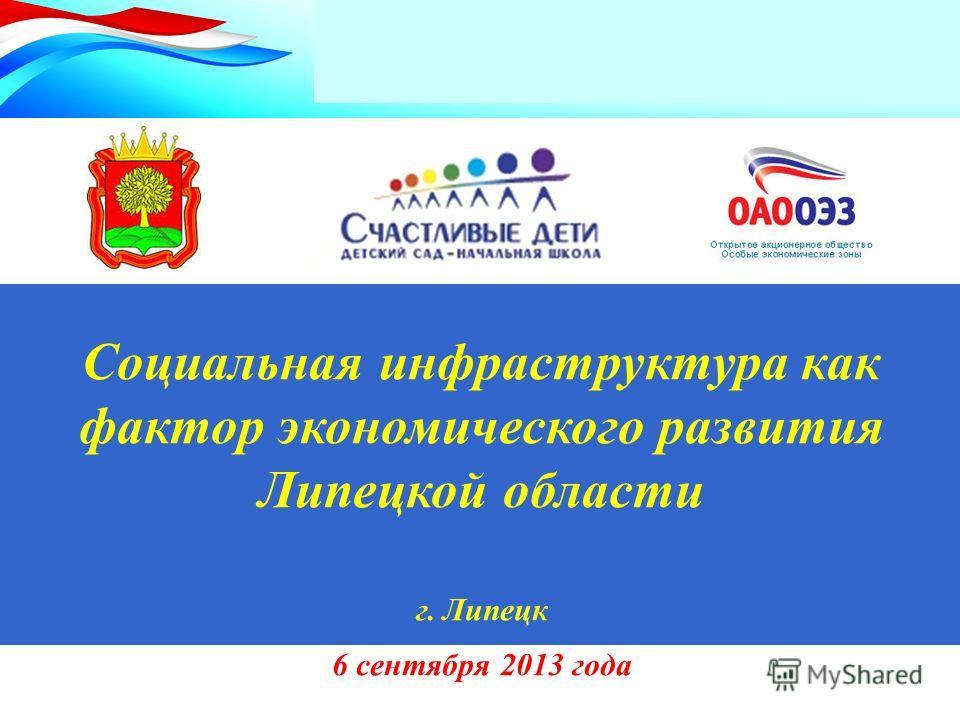 Социальная инфраструктура как фактор экономического развития Липецкой области г. Липецк 6 сентября 2013 года
