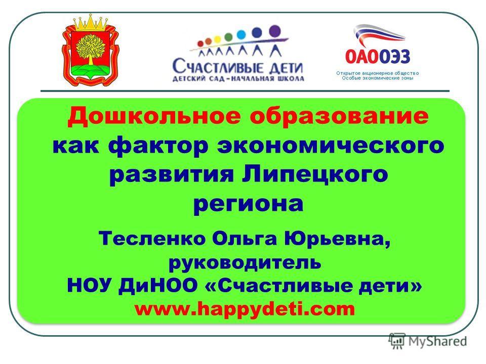 Тесленко Ольга Юрьевна, руководитель НОУ ДиНОО «Счастливые дети» www.happydeti.com Дошкольное образование как фактор экономического развития Липецкого региона