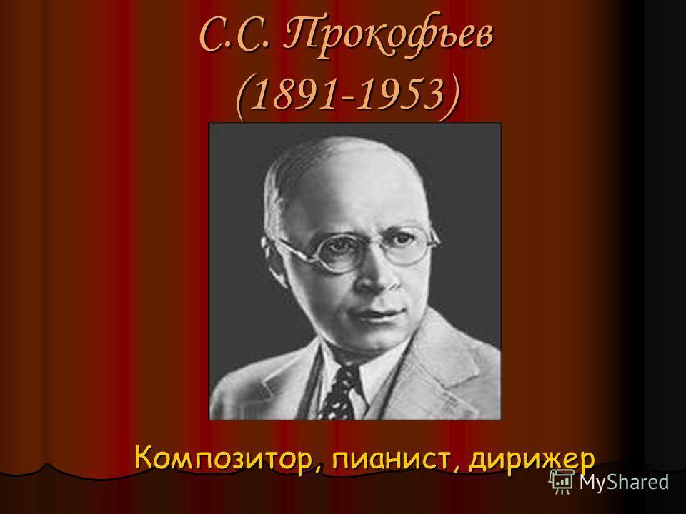 С.С. Прокофьев (1891-1953) Композитор, пианист, дирижер Композитор, пианист, дирижер