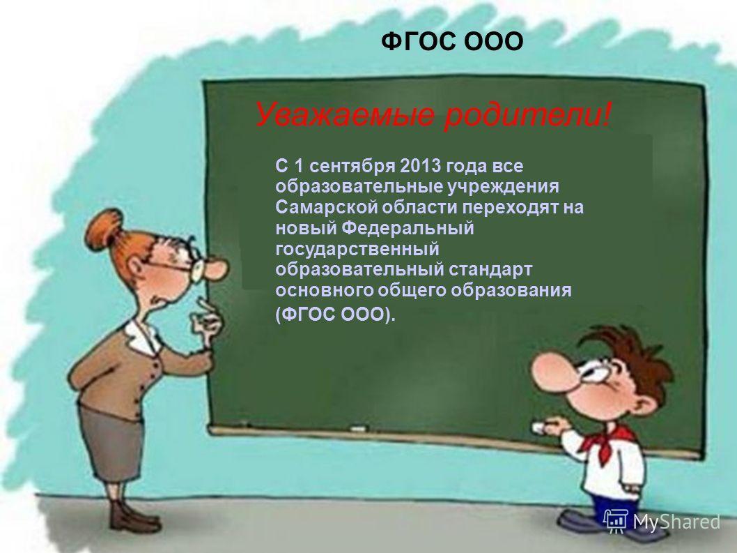 ФГОС ООО С 1 сентября 2013 года все образовательные учреждения Самарской области переходят на новый Федеральный государственный образовательный стандарт основного общего образования (ФГОС ООО). Уважаемые родители!