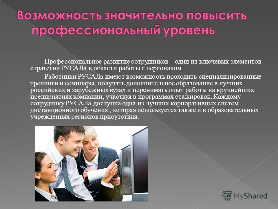 Профессиональное развитие сотрудников – один из ключевых элементов стратегии РУСАЛа в области работы с персоналом. Работники РУСАЛа имеют возможность проходить специализированные тренинги и семинары, получать дополнительное образование в лучших росси
