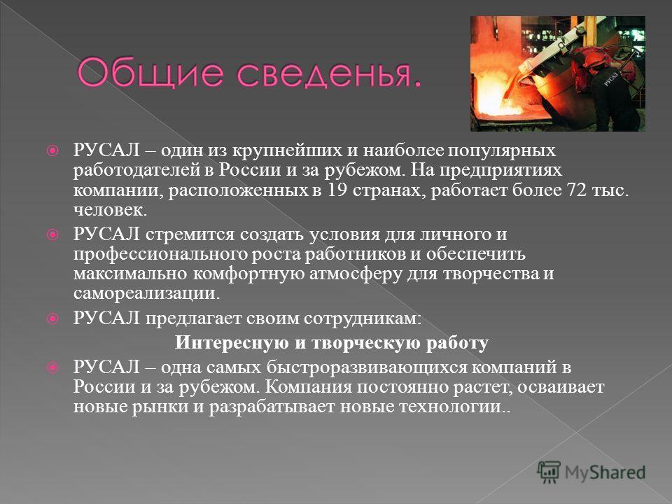 РУСАЛ – один из крупнейших и наиболее популярных работодателей в России и за рубежом. На предприятиях компании, расположенных в 19 странах, работает более 72 тыс. человек. РУСАЛ стремится создать условия для личного и профессионального роста работник