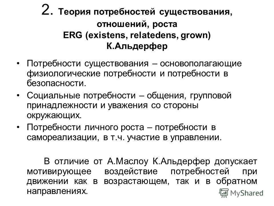 2. Теория потребностей существования, отношений, роста ERG (existens, relatedens, grown) К.Альдерфер Потребности существования – основополагающие физиологические потребности и потребности в безопасности. Социальные потребности – общения, групповой пр