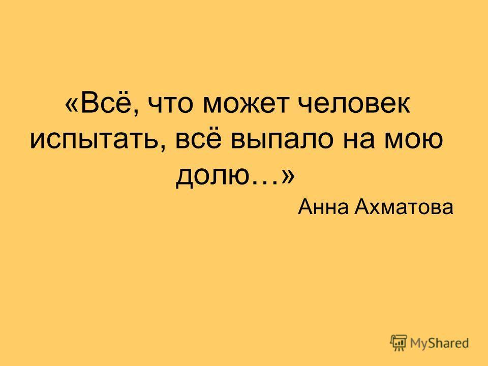 «Всё, что может человек испытать, всё выпало на мою долю…» Анна Ахматова