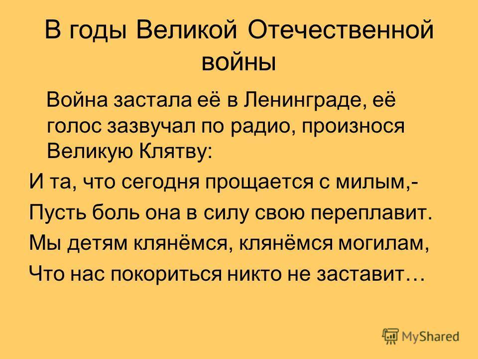 В годы Великой Отечественной войны Война застала её в Ленинграде, её голос зазвучал по радио, произнося Великую Клятву: И та, что сегодня прощается с милым,- Пусть боль она в силу свою переплавит. Мы детям клянёмся, клянёмся могилам, Что нас покорить